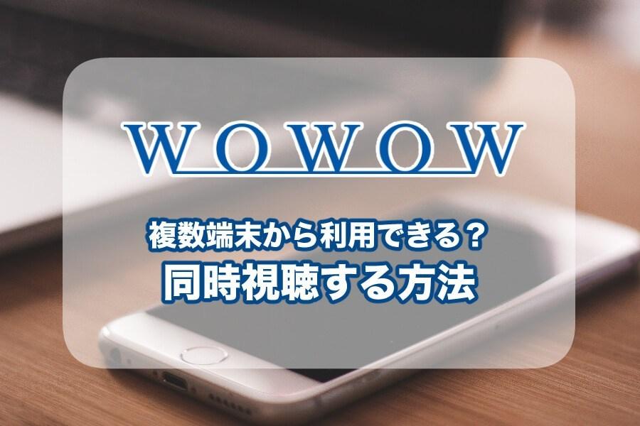 WOWOWを複数端末から視聴する方法!同時視聴やスマホやパソコンからの視聴は可能か検証
