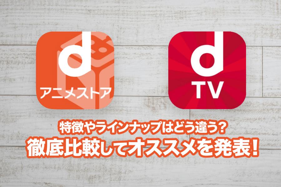 dアニメストアとdTVを徹底比較!2つの違いとあなたの契約におすすめを紹介