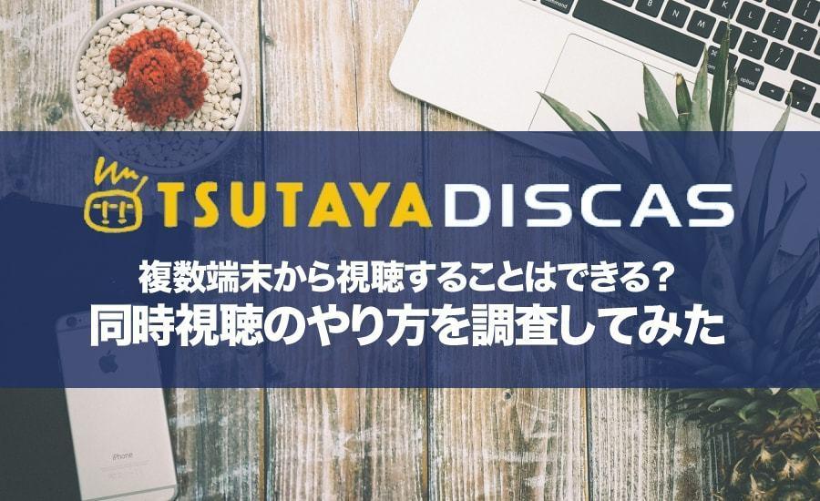 TSUTAYAディスカスは複数端末で楽しめる?やり方と同時視聴ができるか調査