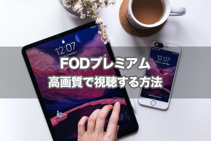 FOD(フジテレビオンデマンド)の画質は悪いって本当?実際の画質と高画質に変更や対処方法