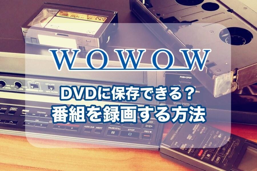 WOWOWで映画や試合を録画することは可能?DVDやBlue-rayで保存する方法