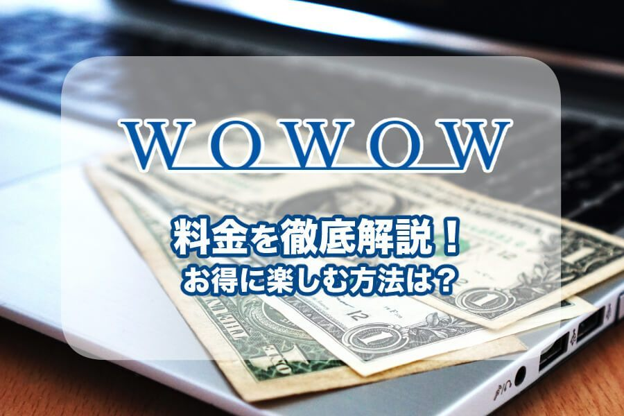 WOWOWの月額料金を解説!毎月の引き落とし日や安く入会する方法