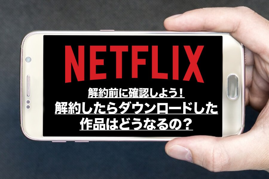 Netflixを解約後にダウンロード作品は見れるの?解約前に確認しておこう