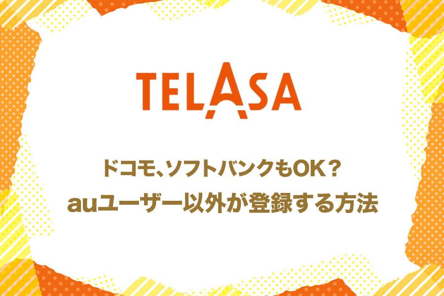 TELASAはドコモ・ソフトバンクユーザーでも登録できる!登録方法と手順をご紹介