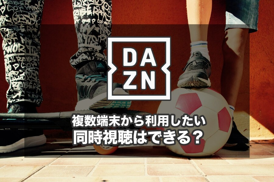 DAZN(ダゾーン)を複数端末から視聴する方法!同時視聴やテレビやパソコンからの視聴は可能か検証