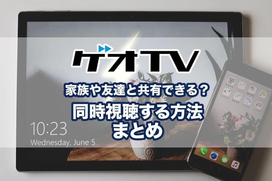 ゲオTVって複数端末で動画を見ることができるの?同時視聴や家族や友人と共有は可能?
