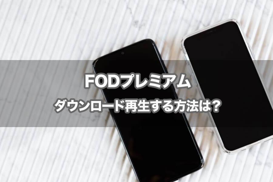 FODプレミアムのダウンロードの作品について!サービスが見放題