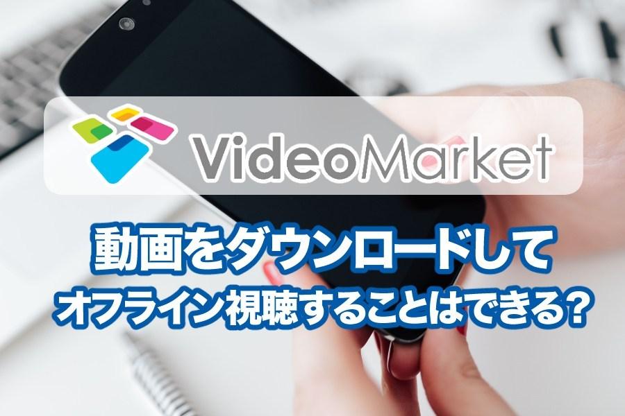 ビデオマーケットは作品や動画をスマホにダウンロードしてオフラインで見ることは出来る?