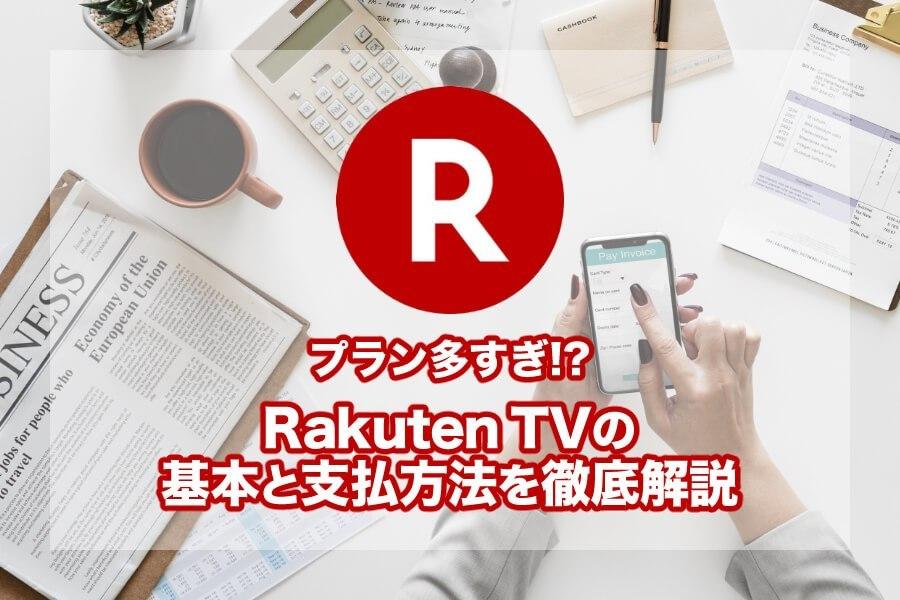 Rakuten TV(楽天TV)の料金プランと支払い方法を詳しく解説!基本的な使い方とお得情報