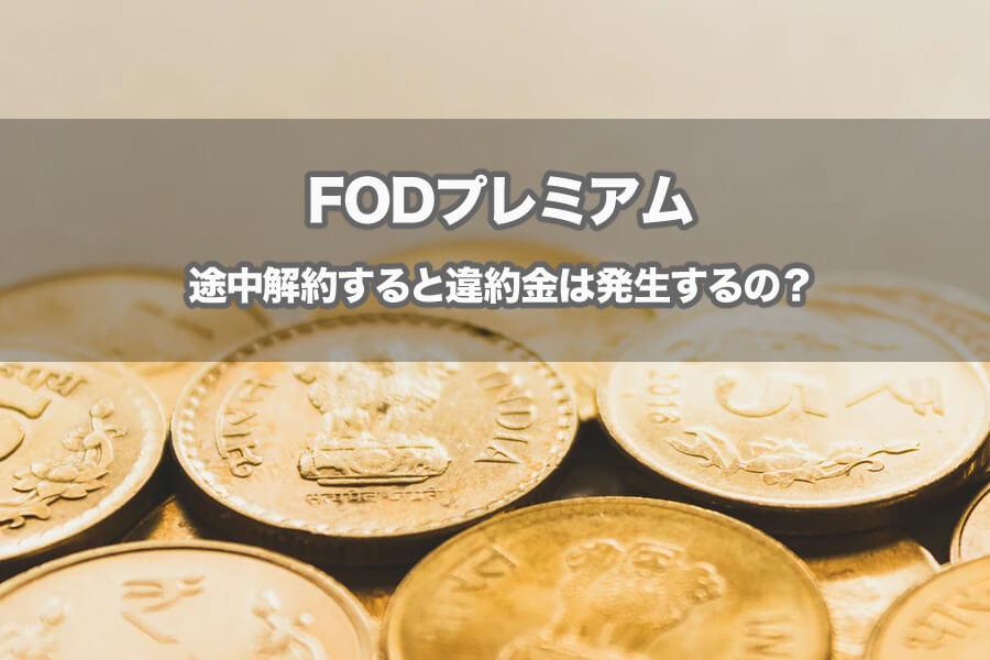 FODプレミアムを途中解約・退会すると違約金が発生する?無料で楽しむ方法もご紹介